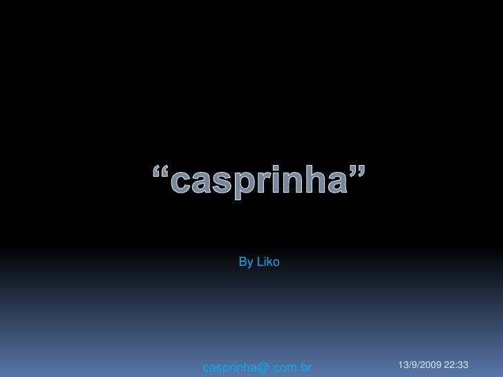 """""""casprinha""""<br />ByLiko<br />casprinha@.com.br<br />11/09/2009 23:38<br />"""