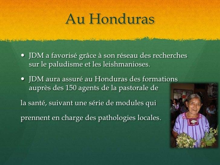 Au Honduras<br />JDM a favorisé grâce à son réseau des recherches sur le paludisme et les leishmanioses.<br />JDM aura ass...