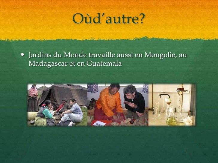 Oùd'autre?<br />Jardins du Monde travaille aussi en Mongolie, au Madagascar et en Guatemala<br />