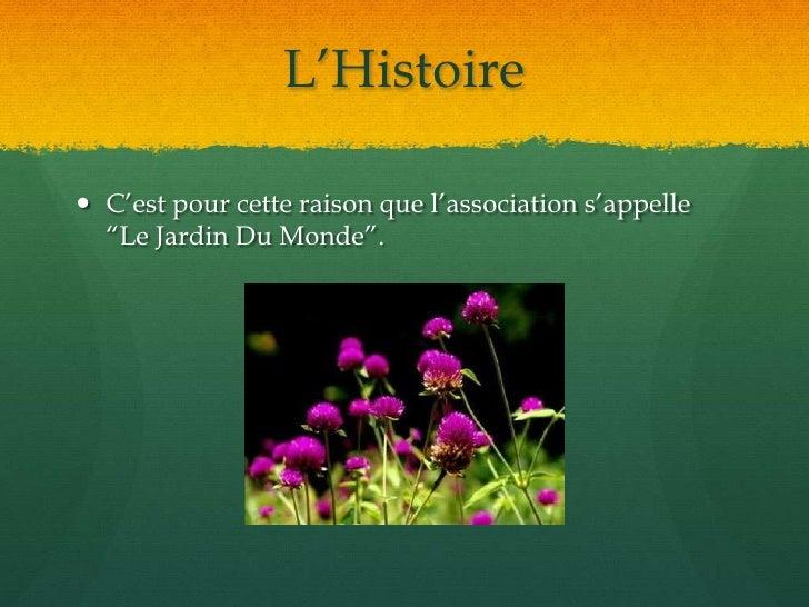 """L'Histoire<br />C'est pour cette raison que l'association s'appelle """"Le Jardin Du Monde"""". <br />"""