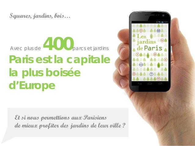 Et si nous permettions aux Parisiensde mieux profiter des jardins de leur ville ?Paris est la capitalela plus boiséed'Euro...