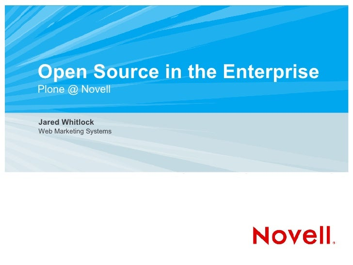 Open Source in the Enterprise Plone @ Novell <ul><ul><li>Jared Whitlock </li></ul></ul><ul><ul><li>Web Marketing Systems <...