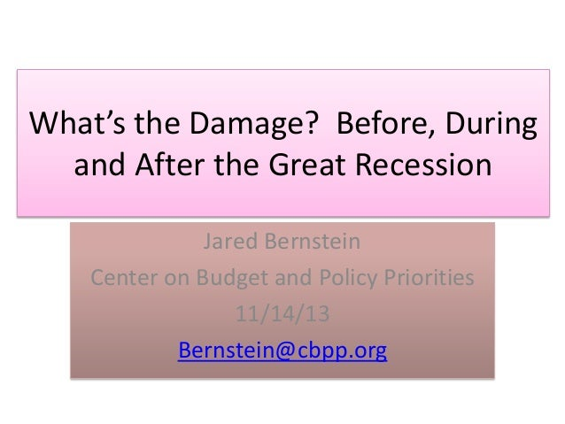 What's the Damage? Before, During and After the Great Recession Jared Bernstein Center on Budget and Policy Priorities 11/...