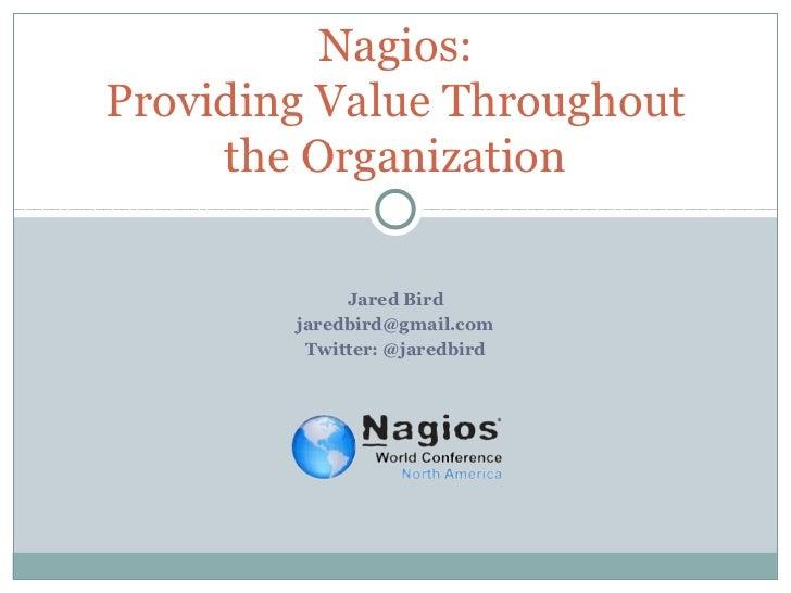 Nagios:Providing Value Throughout     the Organization             Jared Bird        jaredbird@gmail.com         Twitter: ...