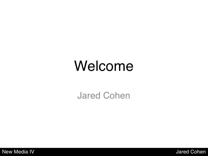 Welcome!               Jared Cohen!New Media IV                  Jared Cohen!
