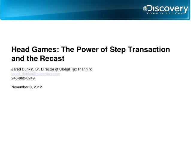 Head Games: The Power of Step Transactionand the RecastJared Dunkin, Sr. Director of Global Tax Planningjared_dunkin@disco...