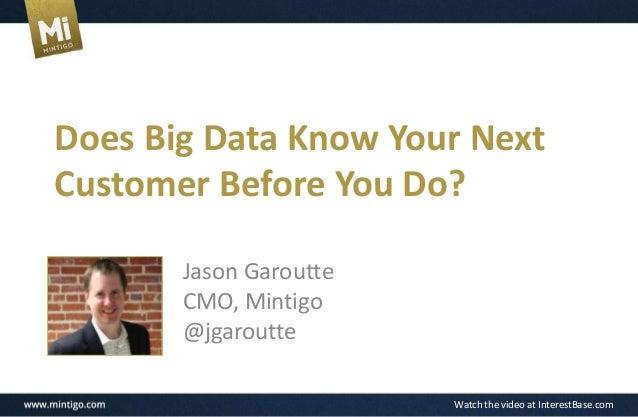 Watch the video at InterestBase.com Does Big Data Know Your Next Customer Before You Do? Jason Garoutte CMO, Mintigo @jgar...