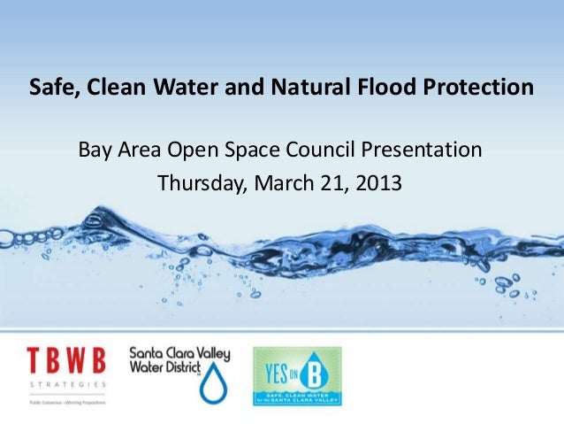 Safe, Clean Water and Natural Flood Protection    Bay Area Open Space Council Presentation            Thursday, March 21, ...