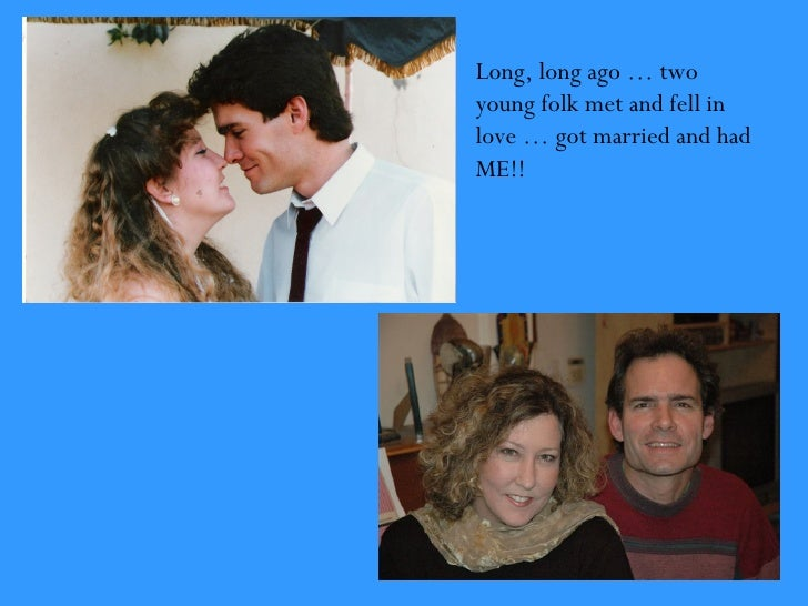 Long, long ago … twoyoung folk met and fell inlove … got married and hadME!!
