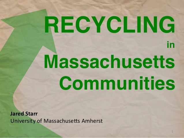 RECYCLING! Jared	   Starr	    University	   of	   Massachuse2s	   Amherst	    	    in! 1	    Massachusetts! Communities!