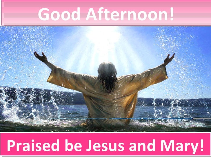 Good Afternoon! Praised be Jesus and Mary!