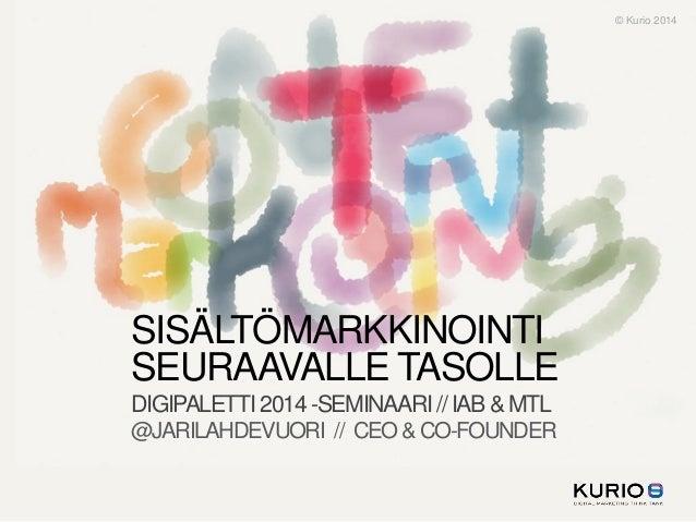 © Kurio 2014  SISÄLTÖMARKKINOINTI SEURAAVALLE TASOLLE DIGIPALETTI 2014 -SEMINAARI // IAB & MTL @JARILAHDEVUORI // CEO & CO...
