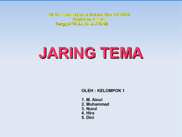 JARING TEMA Diklat Pembelajaran Matematika SD PMRI Angkatan 3 dan 4   Tanggal 16 s.d 29 Juli 2008 OLEH : KELOMPOK 1 1. M. ...