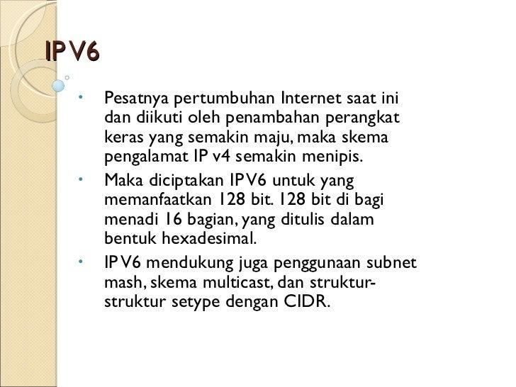 IP V6 <ul><li>Pesatnya pertumbuhan Internet saat ini dan diikuti oleh penambahan perangkat keras yang semakin maju, maka s...
