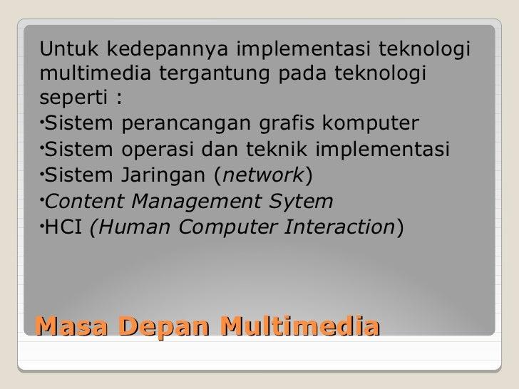 Untuk kedepannya implementasi teknologimultimedia tergantung pada teknologiseperti :•Sistem perancangan grafis komputer•Si...