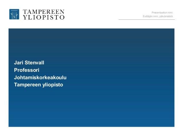Presentaation nimi Esittäjän nimi, päivämäärä Jari Stenvall Professori Johtamiskorkeakoulu Tampereen yliopisto