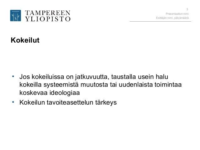 Presentaation nimi Esittäjän nimi, päivämäärä 3 Kokeilut • Jos kokeiluissa on jatkuvuutta, taustalla usein halu kokeilla s...