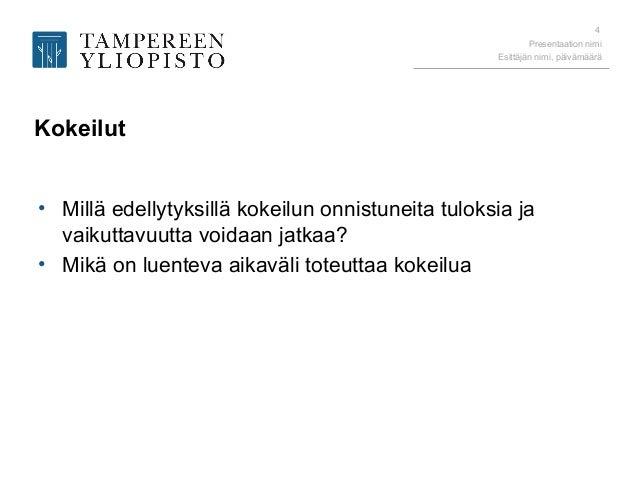 Presentaation nimi Esittäjän nimi, päivämäärä 4 Kokeilut • Millä edellytyksillä kokeilun onnistuneita tuloksia ja vaikutta...