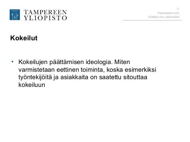 Presentaation nimi Esittäjän nimi, päivämäärä 5 Kokeilut • Kokeilujen päättämisen ideologia. Miten varmistetaan eettinen t...