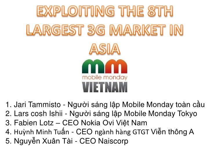 EXPLOITING THE 8TH LARGEST 3G MARKET IN ASIA<br />1. Jari Tammisto - Người sáng lập MobileMonday toàn cầu<br />2. Lars cos...