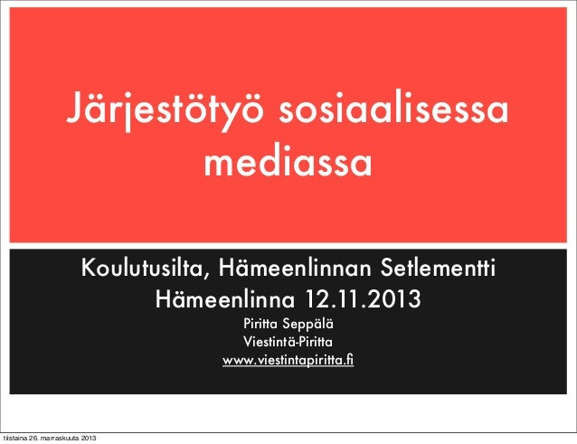 Järjestötyö sosiaalisessa mediassa Koulutusilta, Hämeenlinnan Setlementti Hämeenlinna 12.11.2013 Piritta Seppälä Viestintä...