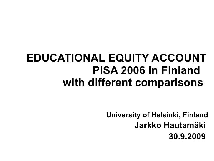 EDUCATIONAL EQUITY ACCOUNT PISA 2006 in Finland  with different comparisons   University of Helsinki, Finland Jarkko Hauta...