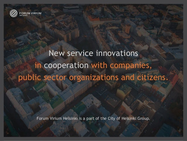 New service innovations   in cooperation with companies, public sector organizations and citizens.  Forum Virium Helsink...