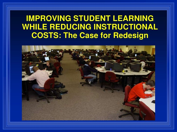 IMPROVING STUDENT LEARNING WHILE REDUCING INSTRUCTIONAL COSTS: The Case for Redesign<br />
