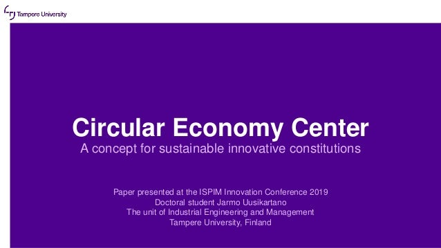 Circular Economy Center A concept for sustainable innovative constitutions Paper presented at the ISPIM Innovation Confere...