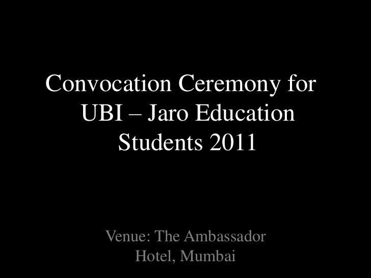 Convocation Ceremony for UBI – Jaro Education Students 2011 <br />Venue: The Ambassador Hotel, Mumbai<br />