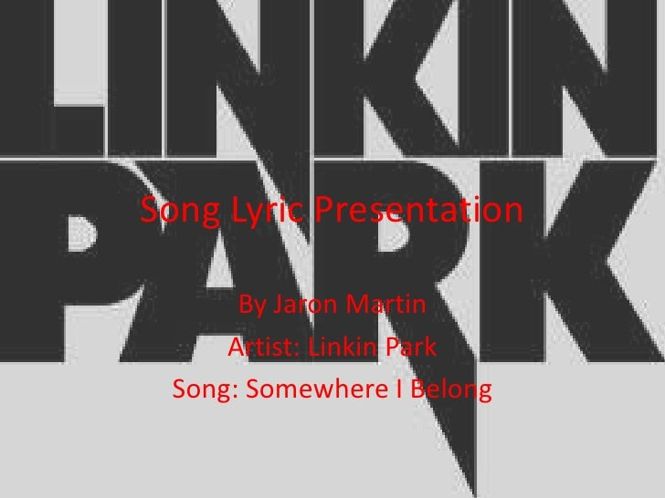 Song Lyric Presentation      By Jaron Martin     Artist: Linkin Park Song: Somewhere I Belong