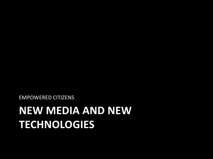 NEW MEDIA AND NEW TECHNOLOGIES<br />EMPOWERED CITIZENS<br />