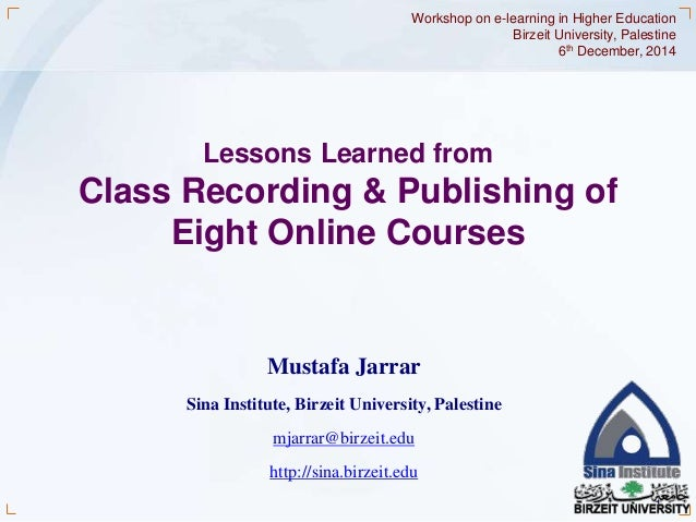 Workshop on e-learning in Higher Education  Birzeit University, Palestine  1  Lessons Learned from  Class Recording & Publ...