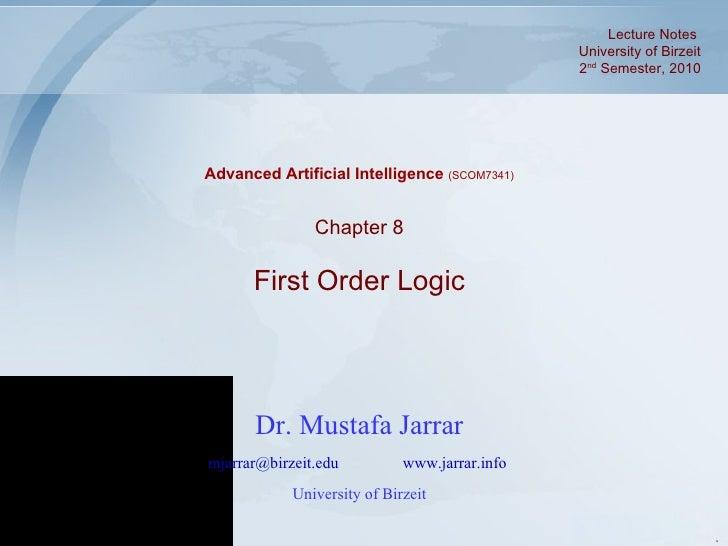 Dr. Mustafa Jarrar [email_address]   www.jarrar.info   University of Birzeit Chapter 8 First Order Logic Advanced Artifici...