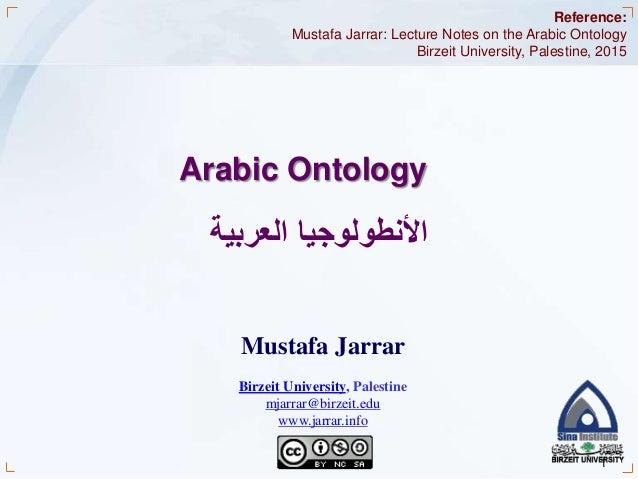 Jarrar © 2015 1 Arabic Ontology األنطولوجياالعربية Reference: Mustafa Jarrar: Lecture Notes on the Arabic Ontology Bir...