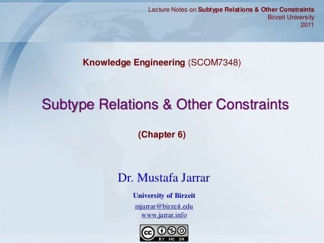 Jarrar © 2011 1 Subtype Relations & Other Constraints Knowledge Engineering (SCOM7348) Lecture Notes on Subtype Relations ...