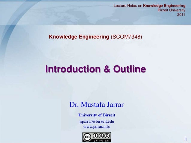 Jarrar © 2011 1 Introduction & Outline Lecture Notes on Knowledge Engineering Birzeit University 2011 Dr. Mustafa Jarrar U...