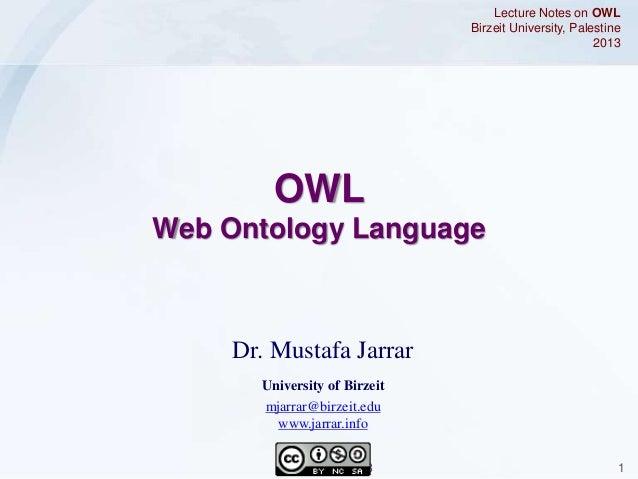 Jarrar © 2013 1 Dr. Mustafa Jarrar University of Birzeit mjarrar@birzeit.edu www.jarrar.info Lecture Notes on OWL Birzeit ...