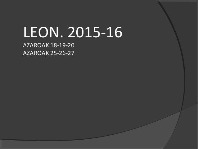 LEON. 2015-16 AZAROAK 18-19-20 AZAROAK 25-26-27