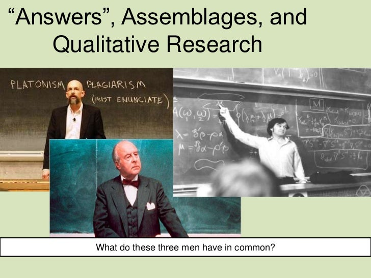 """""""Answers"""", Assemblages, and    Qualitative Research       What do these three men have in common?"""