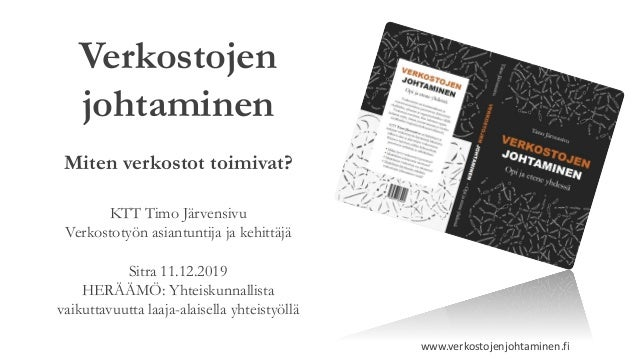 Verkostojen johtaminen Miten verkostot toimivat? KTT Timo Järvensivu Verkostotyön asiantuntija ja kehittäjä Sitra 11.12.20...