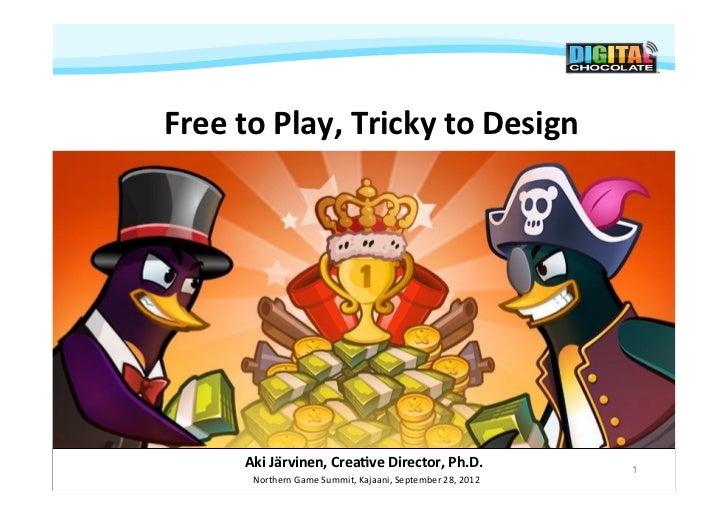 Free to Play, Tricky to Design          Aki Järvinen, Crea9ve Director, Ph.D.                         ...