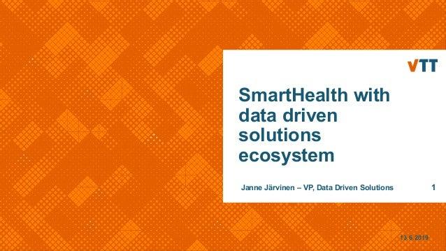 13.6.2019 Janne Järvinen – VP, Data Driven Solutions 1 SmartHealth with data driven solutions ecosystem