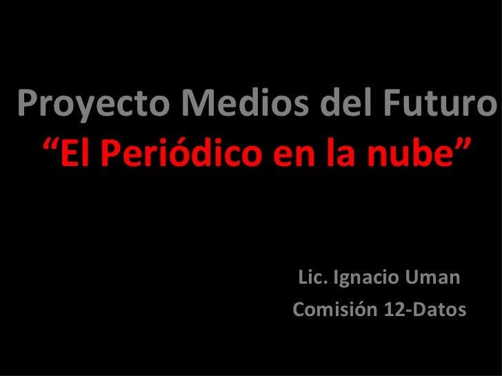 """Proyecto Medios del Futuro """"El Periódico en la nube"""" Lic. Ignacio Uman Comisión 12-Datos"""