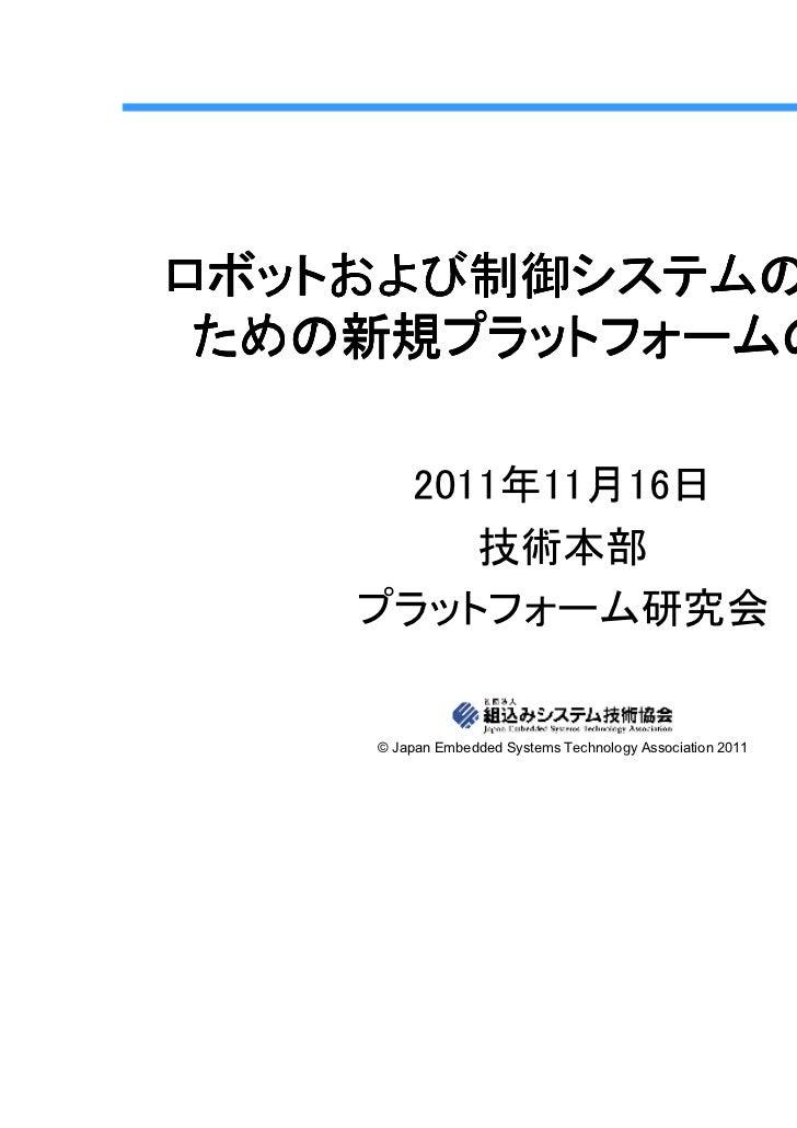 ロボットおよび制御システムの開発の ための新規プラットフォームの提案      2011年11月16日         技術本部    プラットフォーム研究会    © Japan Embedded Systems Technology Ass...