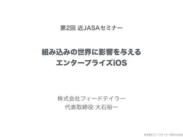 株式会社フィードテイラー@2014.8.29  第2回 近JASAセミナー  組み込みの世界に影響を与える  エンタープライズiOS  株式会社フィードテイラー  代表取締役 大石裕一