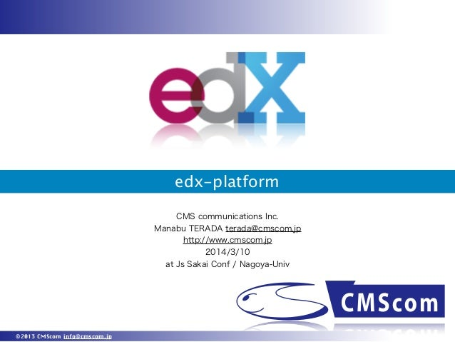 edx-platform CMS communications Inc. Manabu TERADA terada@cmscom.jp http://www.cmscom.jp 2014/3/10 at Js Sakai Conf / Nago...