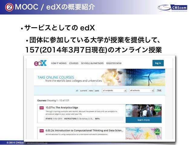 2  MOOC / edXの概要紹介  •サービスとしての edX •団体に参加している大学が授業を提供して、 157(2014年3月7日現在)のオンライン授業  ©2014 CMScom info@cmscom.jp
