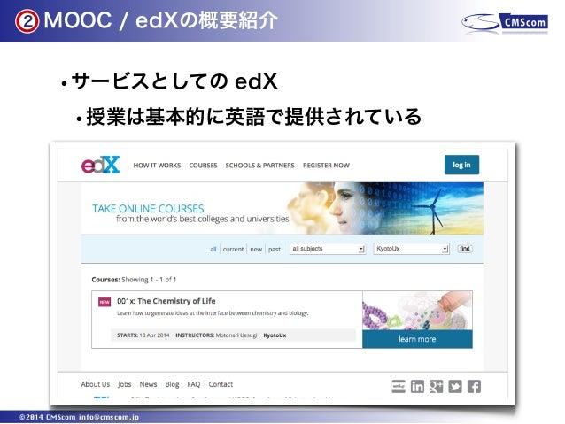 2  MOOC / edXの概要紹介  •サービスとしての edX •授業は基本的に英語で提供されている  ©2014 CMScom info@cmscom.jp