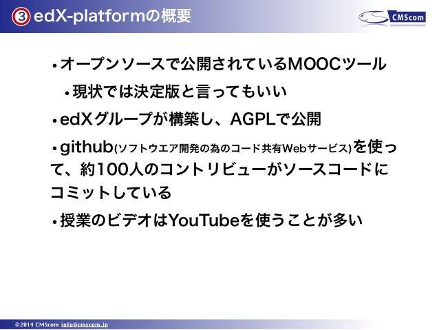 3  edX-platformの概要  •オープンソースで公開されているMOOCツール •現状では決定版と言ってもいい •edXグループが構築し、AGPLで公開 •github(ソフトウエア開発の為のコード共有Webサービス)を使っ て、約10...